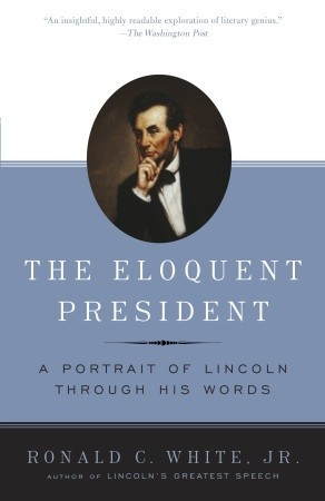 The Eloquent President: A Portrait of Lincoln Through His Words Ronald C. White Jr.