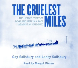 The Cruelest Miles: The Heroic Story of Dogs and Men In a Race Against an Epidemic Gay Salisbury