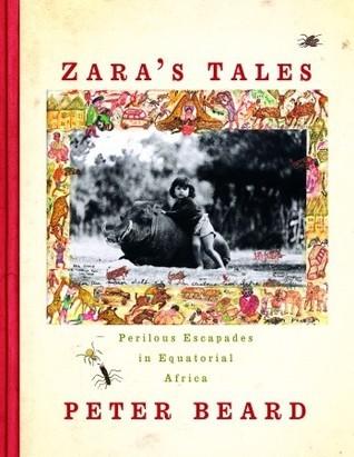 Zaras Tales: Perilous Escapades in Equatorial Africa  by  Peter Beard
