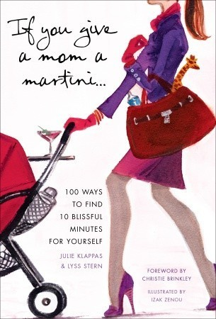 If You Give a Mom a Martini: 100 Ways to Find 10 Blissful Minutes for Yourself Lyss Stern