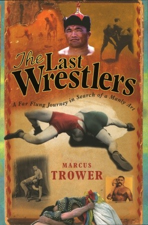 The Last Wrestlers: A Far Flung Journey In Search of a Manly Art  by  Marcus Trower