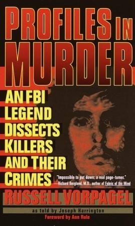 Profiles in Murder: An FBI Legend Dissects Killers and Their Crimes  by  Russell Vorpagel
