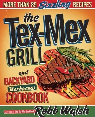 The Tex-Mex Grill and Backyard Barbacoa Cookbook  by  Robb Walsh