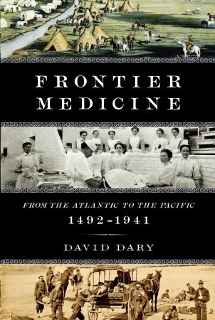 Frontier Medicine: From the Atlantic to the Pacific, 1492-1941  by  David Dary