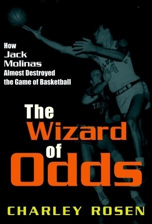 The Wizard of Odds: How Jack Molinas Almost Destroyed the Game of Basketball Charley Rosen