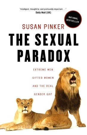 The Sexual Paradox: Extreme Men, Gifted Women and the Real Gender Gap  by  Susan Pinker