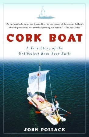 Cork Boat: A True Story of the Unlikeliest Boat Ever Built John Pollack