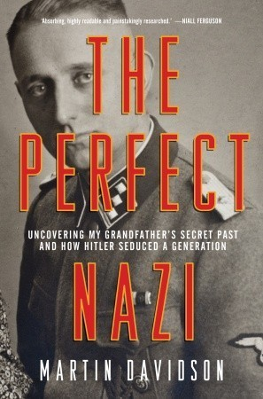 The Perfect Nazi: Uncovering My Grandfathers Secret Past and How Hitler Seduced a Generation Martin Davidson