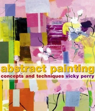 Abstract Painting: Concepts and Techniques Vicky Perry