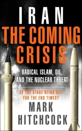 Iran: The Coming Crisis: Radical Islam, Oil, and the Nuclear Threat Mark Hitchcock