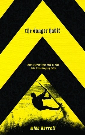 The Danger Habit: How to Grow Your Love of Risk into Life-Changing Faith  by  Mike Barrett