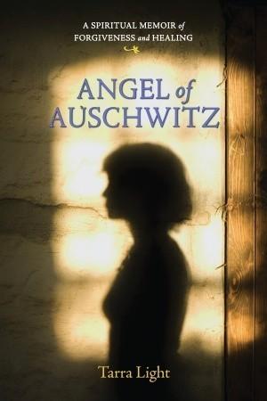 Angel of Auschwitz: A Spiritual Memoir of Forgiveness and Healing Tarra Light