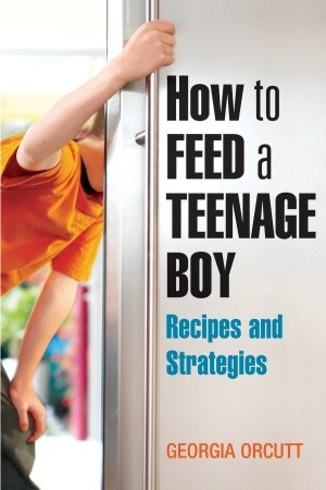 How to Feed a Teenage Boy: Recipes and Strategies Georgia Orcutt