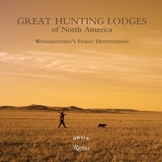 Great Hunting Lodges of North America: Wingshootings Finest Destinations  by  Paul Fersen