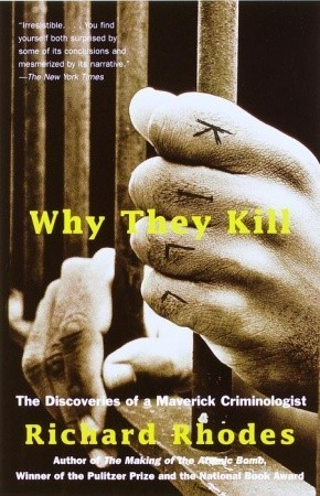 Why They Kill: The Discoveries of a Maverick Criminologist Richard Rhodes