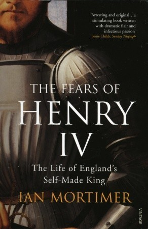 The Fears of Henry IV: The Life of Englands Self-Made King Ian Mortimer