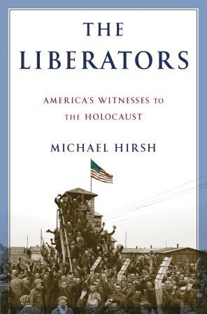 The Liberators: Americas Witnesses to the Holocaust Michael Hirsh