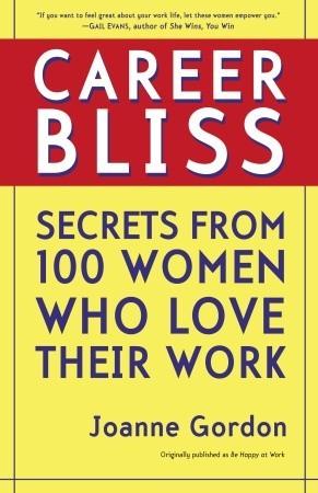 Career Bliss: Secrets from 100 Women Who Love Their Work Joanne Gordon