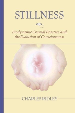 Stillness: Biodynamic Cranial Practice and the Evolution of Consciousness  by  Charles Ridley