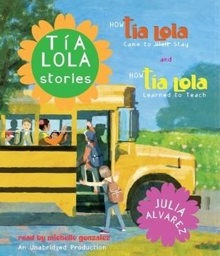 Tia Lola Stories: How Tia Lola Came to (Visit) Stay and How Tia Lola Learned to Teach  by  Julia Alvarez