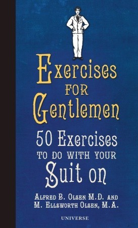 Exercises for Gentlemen: 50 Exercises to Do With Your Suit On  by  M. Ellsworth Olsen