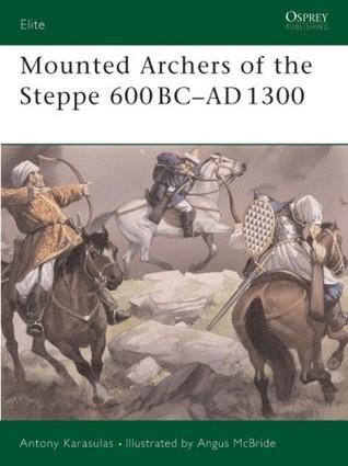 Mounted Archers of the Steppe 600 BC-AD 1300 Antony Karasulas