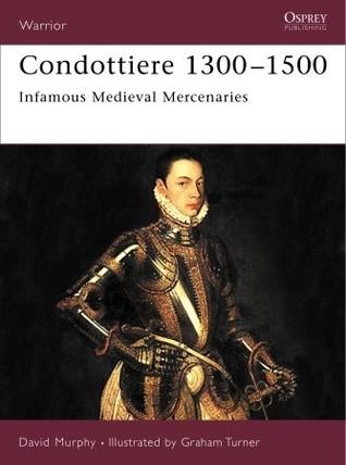 Condottiere 1300-1500: Infamous Medieval Mercenaries  by  David Murphy