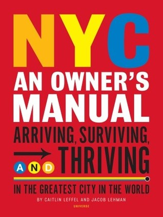 NYC: An Owners Manual: Arriving, Surviving and Thriving in the Greatest City in the World  by  Caitlin Leffel