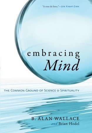 Embracing Mind: The Common Ground of Science and Spirituality  by  B. Alan Wallace