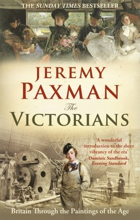 The Victorians: Britain Through the Paintings of the Age Jeremy Paxman