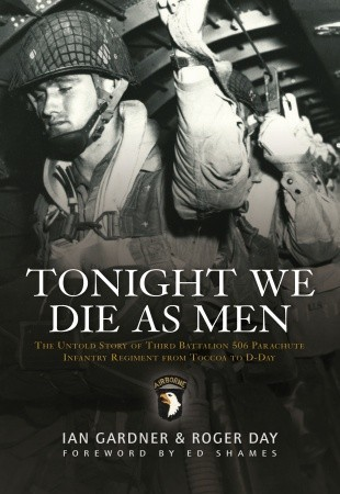 Tonight We Die As Men: The Untold Story of Third Batallion 506 Infantry Regiment from Toccoa to D-Day Ian Gardner