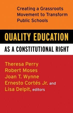 Quality Education as a Constitutional Right: Creating a Grassroots Movement to Transform Public Schools Theresa Perry