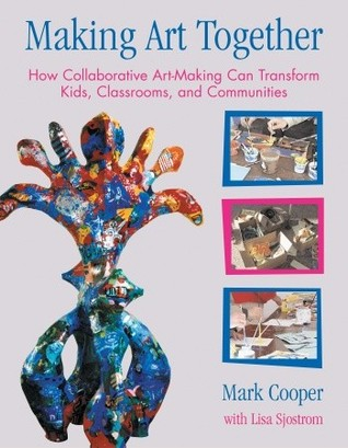 Making Art Together: How Collaborative Art-Making Can Transform Kids, Classrooms, and Communities  by  Mark Cooper