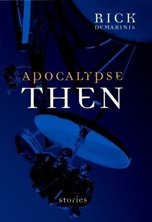Apocalypse Then: New Novellas and Stories Rick DeMarinis