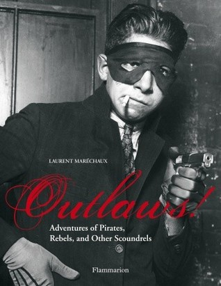 Outlaws!: Adventures of Pirates, Scoundrels, and Other Rebels Laurent Marechaux