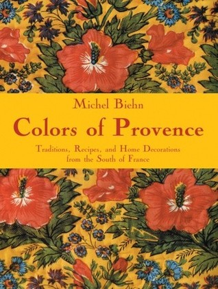 Colors of Provence: Traditions, Recipes, and Home Decorations from the South of France Michel Biehn