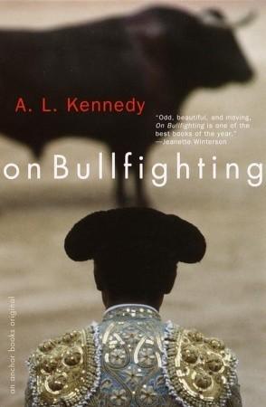 On Bullfighting  by  A.L. Kennedy