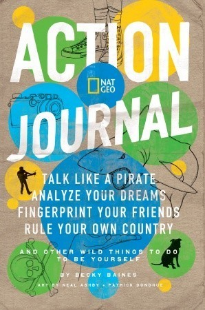 Nat Geo Action Journal: Talk Like a Pirate, Analyze Your Dreams, Fingerprint Your Friends, Rule Your Own Country, and Other Wild Things to Do to Be Yourself Becky Baines
