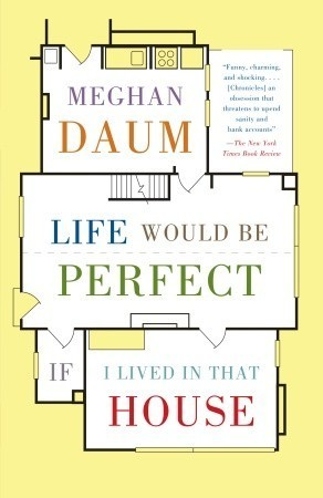 Life Would Be Perfect If I Lived in That House  by  Meghan Daum