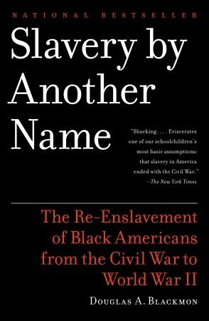 Slavery By Another Name: The Re-Enslavement of Black Americans from the Civil War to World War II  by  Douglas A. Blackmon