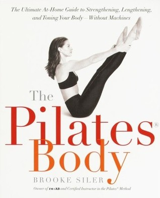 The Pilates Body: The Ultimate At-Home Guide to Strengthening, Lengthening and Toning Your Body- Without Machines  by  Brooke Siler