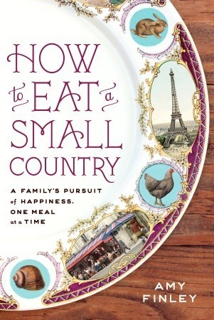 How to Eat a Small Country: A Familys Pursuit of Happiness, One Meal at a Time Amy Finley