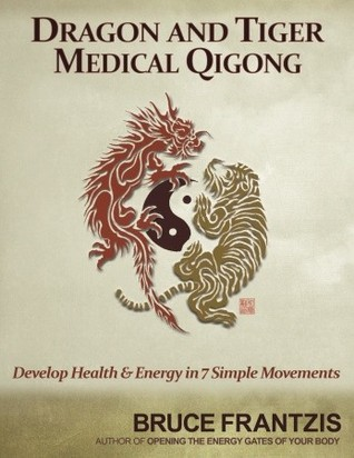 Dragon and Tiger Medical Qigong, Volume 1: Develop Health and Energy in 7 Simple Movements Bruce Frantzis