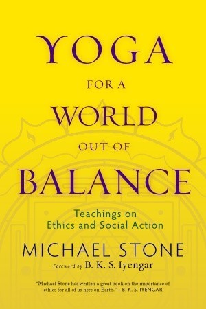 Yoga for a World Out of Balance: Teachings on Ethics and Social Action Michael  Stone