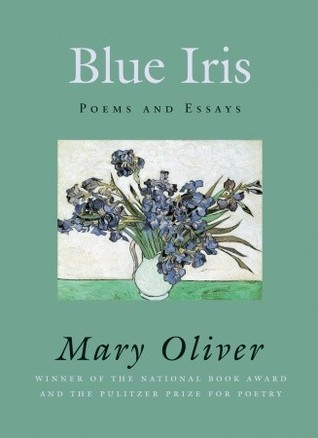Blue Iris: Poems and Essays  by  Mary Oliver