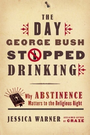 The Day George Bush Stopped Drinking: Why Abstinence Matters to the Religious Right  by  Jessica Warner