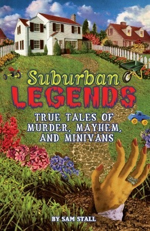 Suburban Legends: True Tales of Murder, Mayhem, and Minivans  by  Sam Stall