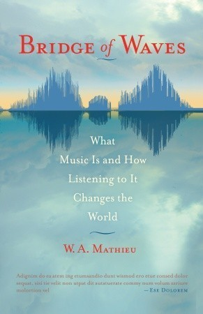 Bridge of Waves: What Music Is and How Listening to It Changes the World  by  W.A. Mathieu
