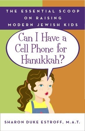 Can I Have a Cell Phone for Hanukkah?: The Essential Scoop on Raising Modern Jewish Kids Sharon Duke Estroff