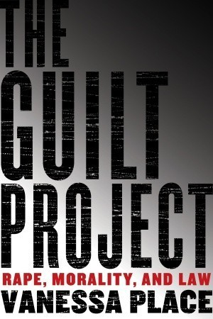 The Guilt Project: Rape, Morality and Law  by  Vanessa Place